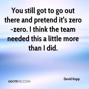 David Kopp - You still got to go out there and pretend it's zero-zero. I think the team needed this a little more than I did.