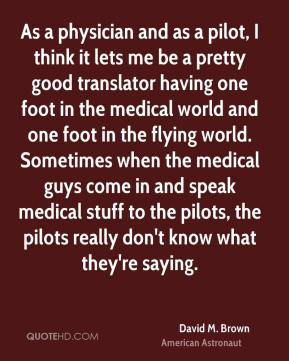 As a physician and as a pilot, I think it lets me be a pretty good translator having one foot in the medical world and one foot in the flying world. Sometimes when the medical guys come in and speak medical stuff to the pilots, the pilots really don't know what they're saying.