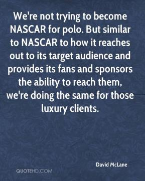 David McLane - We're not trying to become NASCAR for polo. But similar to NASCAR to how it reaches out to its target audience and provides its fans and sponsors the ability to reach them, we're doing the same for those luxury clients.