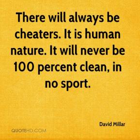 David Millar - There will always be cheaters. It is human nature. It will never be 100 percent clean, in no sport.