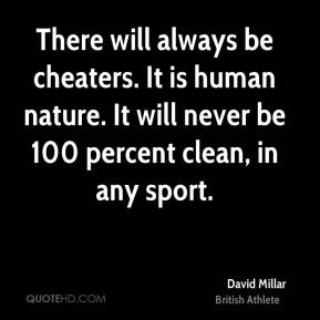 There will always be cheaters. It is human nature. It will never be 100 percent clean, in any sport.
