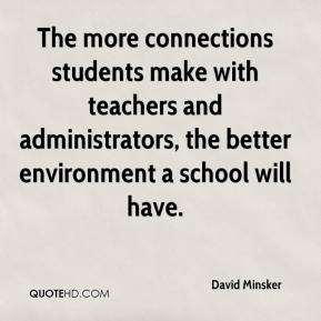 David Minsker - The more connections students make with teachers and administrators, the better environment a school will have.