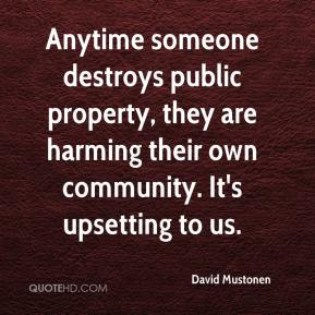 David Mustonen - Anytime someone destroys public property, they are harming their own community. It's upsetting to us.