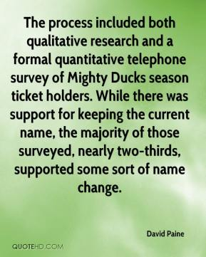 David Paine - The process included both qualitative research and a formal quantitative telephone survey of Mighty Ducks season ticket holders. While there was support for keeping the current name, the majority of those surveyed, nearly two-thirds, supported some sort of name change.