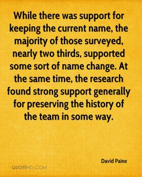 David Paine - While there was support for keeping the current name, the majority of those surveyed, nearly two thirds, supported some sort of name change. At the same time, the research found strong support generally for preserving the history of the team in some way.