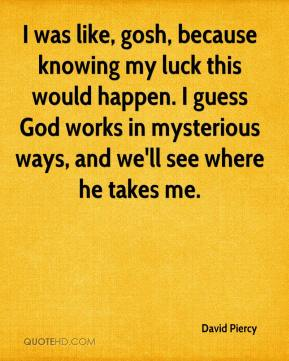 David Piercy - I was like, gosh, because knowing my luck this would happen. I guess God works in mysterious ways, and we'll see where he takes me.