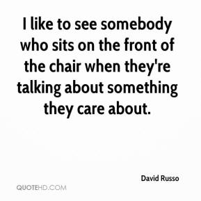 David Russo - I like to see somebody who sits on the front of the chair when they're talking about something they care about.