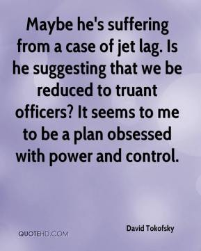 David Tokofsky - Maybe he's suffering from a case of jet lag. Is he suggesting that we be reduced to truant officers? It seems to me to be a plan obsessed with power and control.