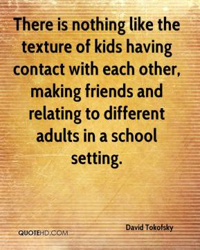 There is nothing like the texture of kids having contact with each other, making friends and relating to different adults in a school setting.