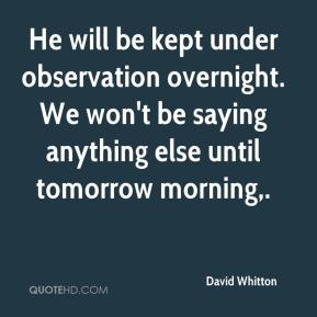 David Whitton - He will be kept under observation overnight. We won't be saying anything else until tomorrow morning.