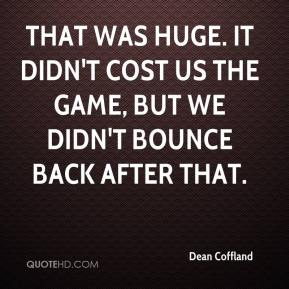 Dean Coffland - That was huge. It didn't cost us the game, but we didn't bounce back after that.