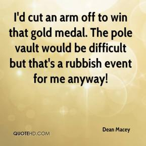Dean Macey - I'd cut an arm off to win that gold medal. The pole vault would be difficult but that's a rubbish event for me anyway!