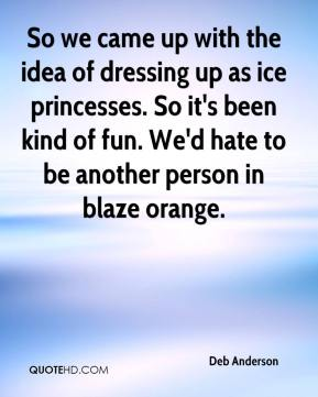 Deb Anderson - So we came up with the idea of dressing up as ice princesses. So it's been kind of fun. We'd hate to be another person in blaze orange.