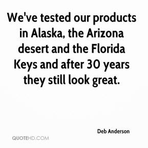 Deb Anderson - We've tested our products in Alaska, the Arizona desert and the Florida Keys and after 30 years they still look great.