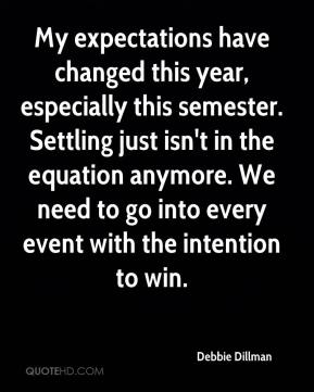 Debbie Dillman - My expectations have changed this year, especially this semester. Settling just isn't in the equation anymore. We need to go into every event with the intention to win.