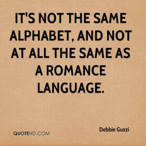 Debbie Guzzi - It's not the same alphabet, and not at all the same as a romance language.