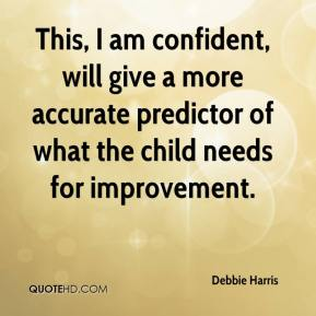 Debbie Harris - This, I am confident, will give a more accurate predictor of what the child needs for improvement.