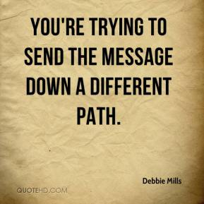 Debbie Mills - You're trying to send the message down a different path.