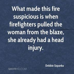 Debbie Szpanka - What made this fire suspicious is when firefighters pulled the woman from the blaze, she already had a head injury.