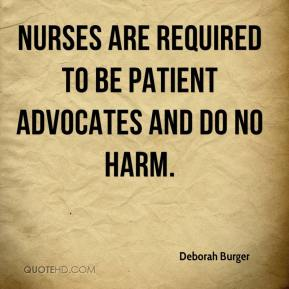 Deborah Burger - Nurses are required to be patient advocates and do no harm.