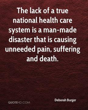 Deborah Burger - The lack of a true national health care system is a man-made disaster that is causing unneeded pain, suffering and death.
