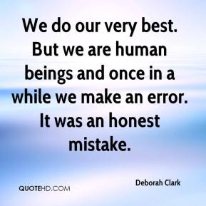 Deborah Clark - We do our very best. But we are human beings and once in a while we make an error. It was an honest mistake.