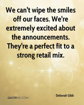 Deborah Gibb - We can't wipe the smiles off our faces. We're extremely excited about the announcements. They're a perfect fit to a strong retail mix.