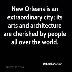 Deborah Marrow - New Orleans is an extraordinary city; its arts and architecture are cherished by people all over the world.