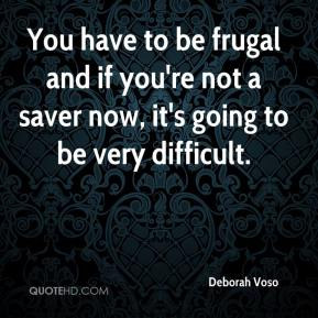 Deborah Voso - You have to be frugal and if you're not a saver now, it's going to be very difficult.