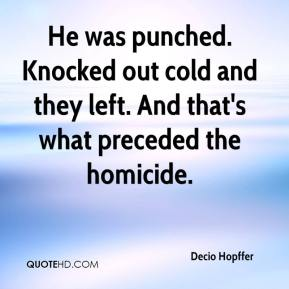 Decio Hopffer - He was punched. Knocked out cold and they left. And that's what preceded the homicide.