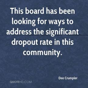 Dee Crumpler - This board has been looking for ways to address the significant dropout rate in this community.
