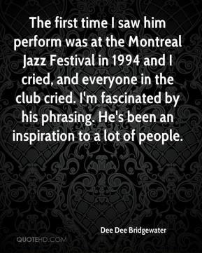 Dee Dee Bridgewater - The first time I saw him perform was at the Montreal Jazz Festival in 1994 and I cried, and everyone in the club cried. I'm fascinated by his phrasing. He's been an inspiration to a lot of people.