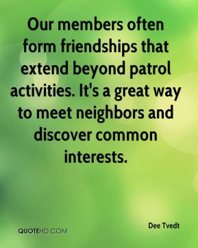 Dee Tvedt - Our members often form friendships that extend beyond patrol activities. It's a great way to meet neighbors and discover common interests.