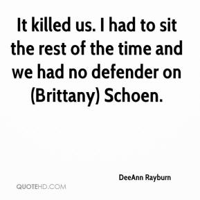DeeAnn Rayburn - It killed us. I had to sit the rest of the time and we had no defender on (Brittany) Schoen.