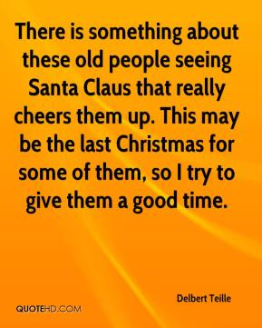 Delbert Teille - There is something about these old people seeing Santa Claus that really cheers them up. This may be the last Christmas for some of them, so I try to give them a good time.