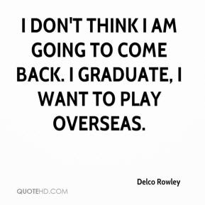 Delco Rowley - I don't think I am going to come back. I graduate, I want to play overseas.
