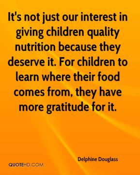 Delphine Douglass - It's not just our interest in giving children quality nutrition because they deserve it. For children to learn where their food comes from, they have more gratitude for it.