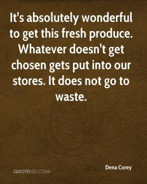 Dena Corey - It's absolutely wonderful to get this fresh produce. Whatever doesn't get chosen gets put into our stores. It does not go to waste.