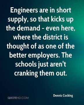 Dennis Cocking - Engineers are in short supply, so that kicks up the demand - even here, where the district is thought of as one of the better employers. The schools just aren't cranking them out.
