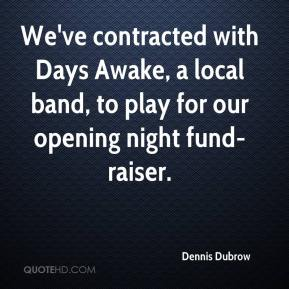 Dennis Dubrow - We've contracted with Days Awake, a local band, to play for our opening night fund-raiser.