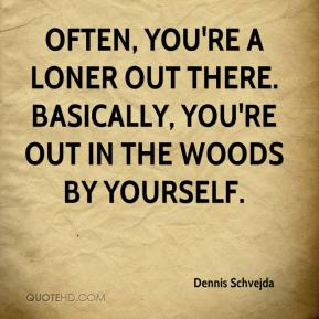 Often, you're a loner out there. Basically, you're out in the woods by yourself.