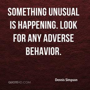 Something unusual is happening. Look for any adverse behavior.