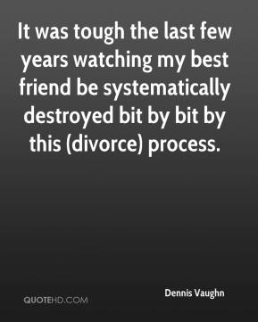 Dennis Vaughn - It was tough the last few years watching my best friend be systematically destroyed bit by bit by this (divorce) process.