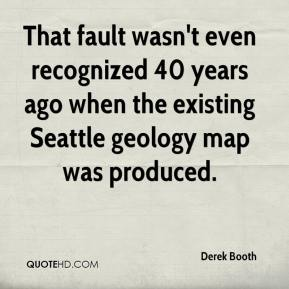 Derek Booth - That fault wasn't even recognized 40 years ago when the existing Seattle geology map was produced.