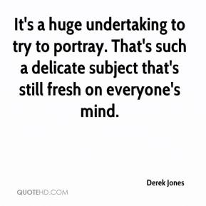 Derek Jones - It's a huge undertaking to try to portray. That's such a delicate subject that's still fresh on everyone's mind.