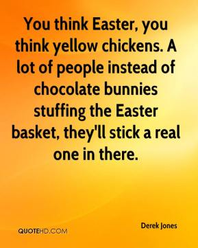 Derek Jones - You think Easter, you think yellow chickens. A lot of people instead of chocolate bunnies stuffing the Easter basket, they'll stick a real one in there.