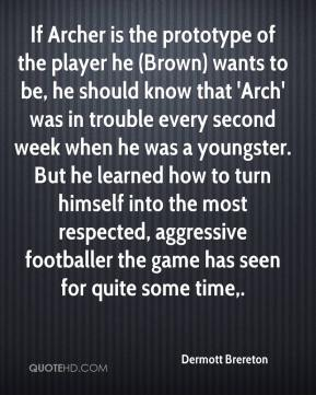 Dermott Brereton - If Archer is the prototype of the player he (Brown) wants to be, he should know that 'Arch' was in trouble every second week when he was a youngster. But he learned how to turn himself into the most respected, aggressive footballer the game has seen for quite some time.