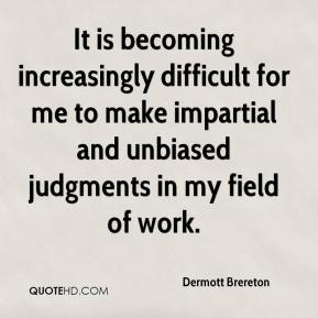 Dermott Brereton - It is becoming increasingly difficult for me to make impartial and unbiased judgments in my field of work.