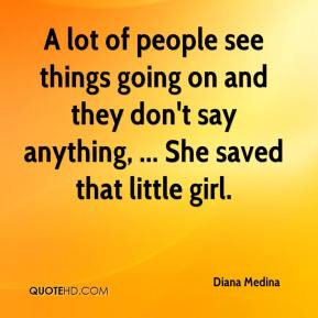 Diana Medina - A lot of people see things going on and they don't say anything, ... She saved that little girl.