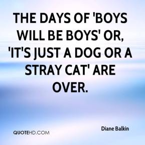 The days of 'boys will be boys' or, 'it's just a dog or a stray cat' are over.